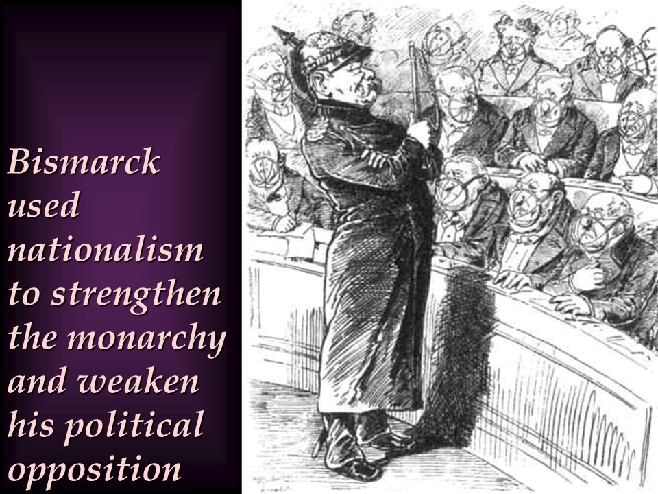 Bismarck used nationalism to strengthen the monarchy and weaken his political opposition
