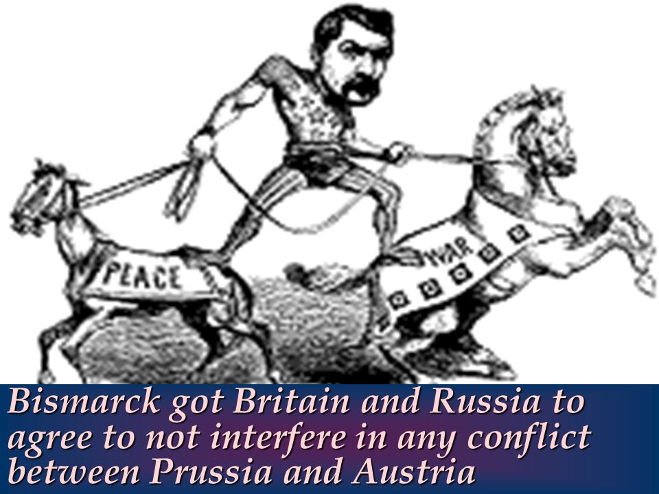 Bismarck got Britain and Russia to agree to not interfere in any conflict between Prussia and Austria