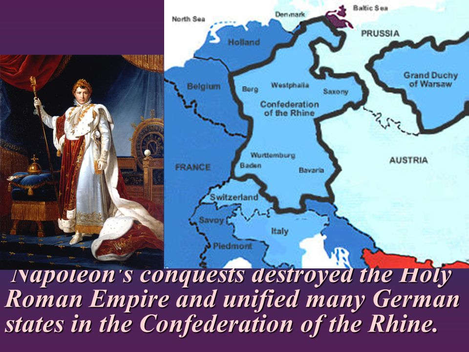 Napoleon s conquests destroyed the Holy Roman Empire and unified many German states in the Confederation of the Rhine.