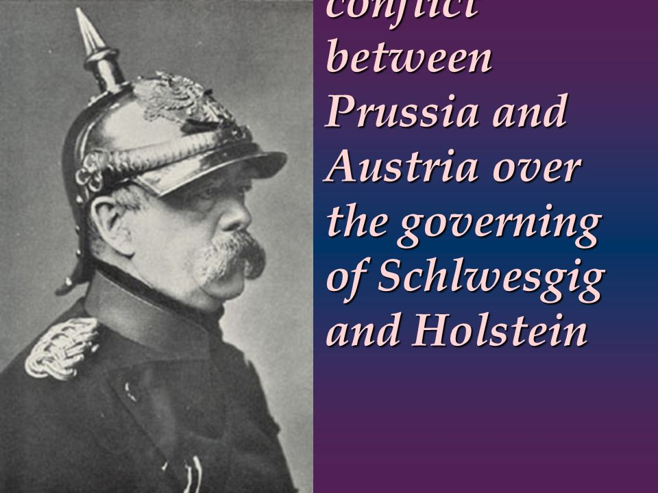 Bismarck engineered a conflict between Prussia and Austria over the governing of Schlwesgig and Holstein