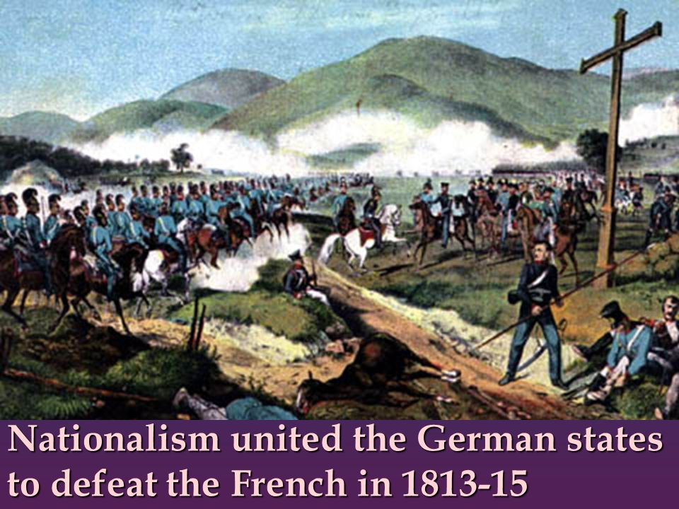 Nationalism united the German states to defeat the French in 1813-15