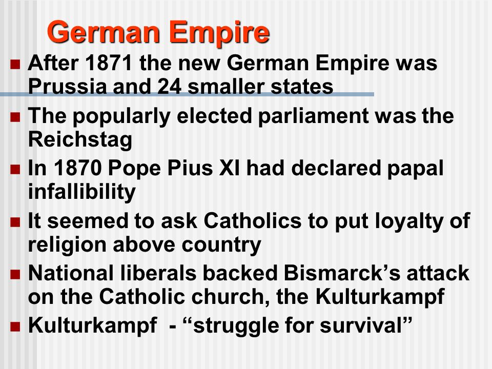 German Empire After 1871 the new German Empire was Prussia and 24 smaller states. The popularly elected parliament was the Reichstag.