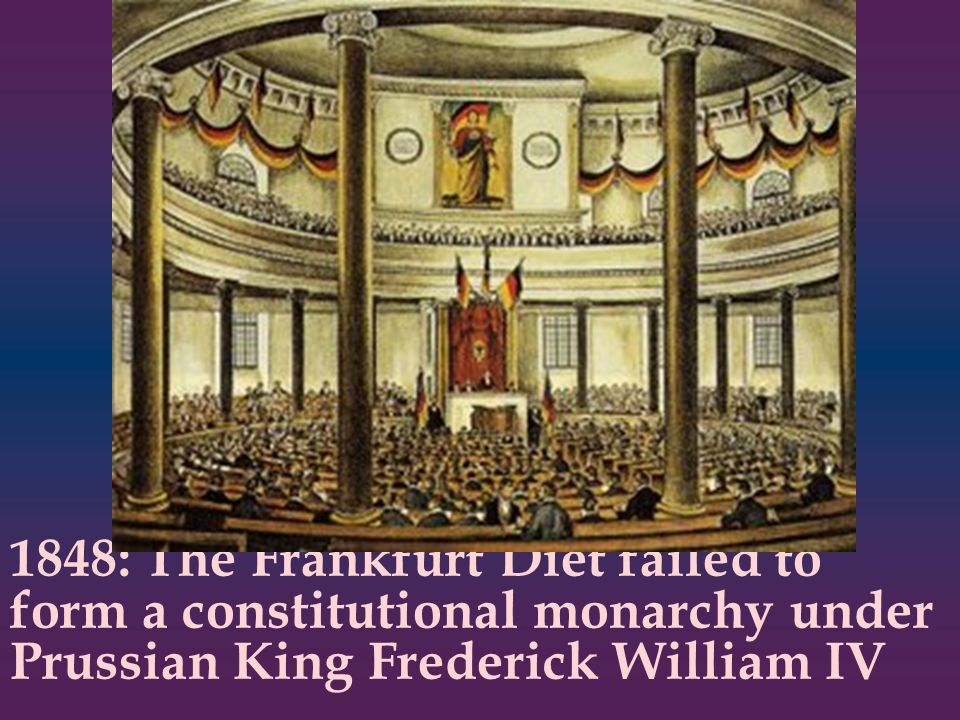 1848: The Frankfurt Diet failed to form a constitutional monarchy under Prussian King Frederick William IV