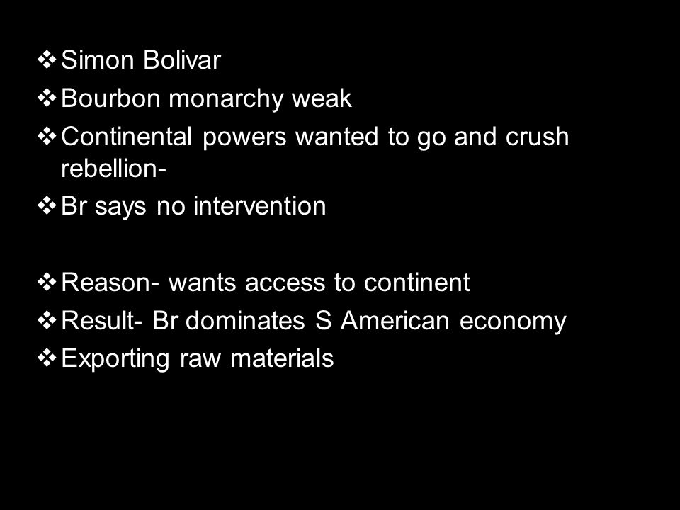 Simon Bolivar Bourbon monarchy weak. Continental powers wanted to go and crush rebellion- Br says no intervention.