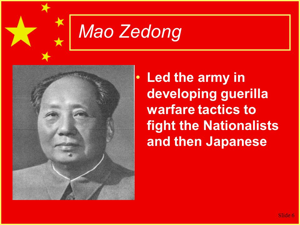 Mao Zedong Led the army in developing guerilla warfare tactics to fight the Nationalists and then Japanese.