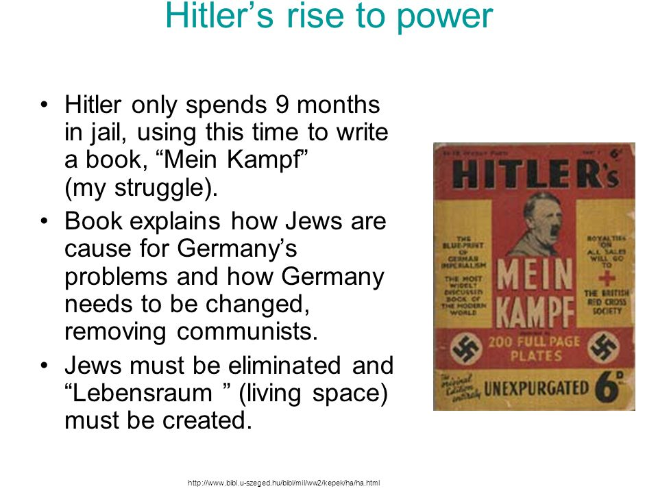Hitler's rise to power Hitler only spends 9 months in jail, using this time to write a book, Mein Kampf (my struggle).