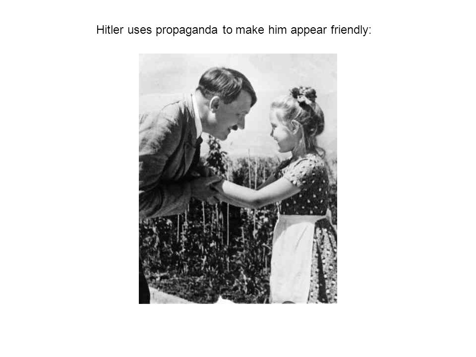 Hitler uses propaganda to make him appear friendly: