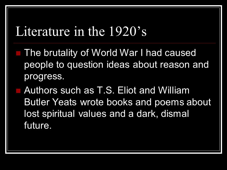 Literature in the 1920's The brutality of World War I had caused people to question ideas about reason and progress.