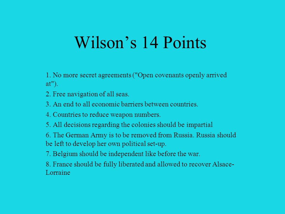 Wilson's 14 Points 1. No more secret agreements ( Open covenants openly arrived at ). 2. Free navigation of all seas.