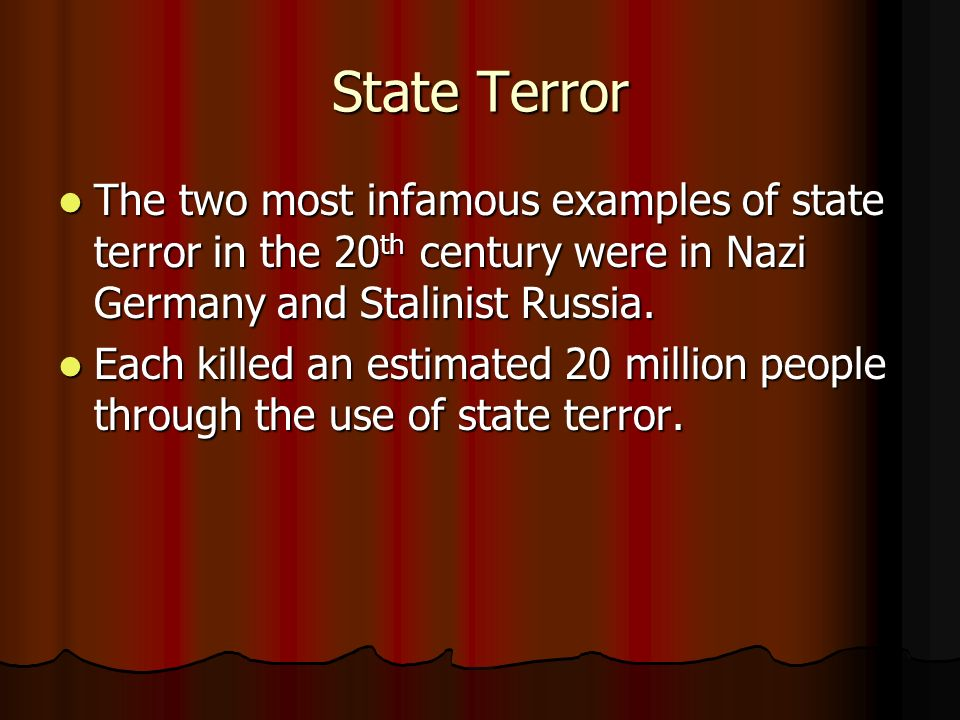 State Terror The two most infamous examples of state terror in the 20th century were in Nazi Germany and Stalinist Russia.