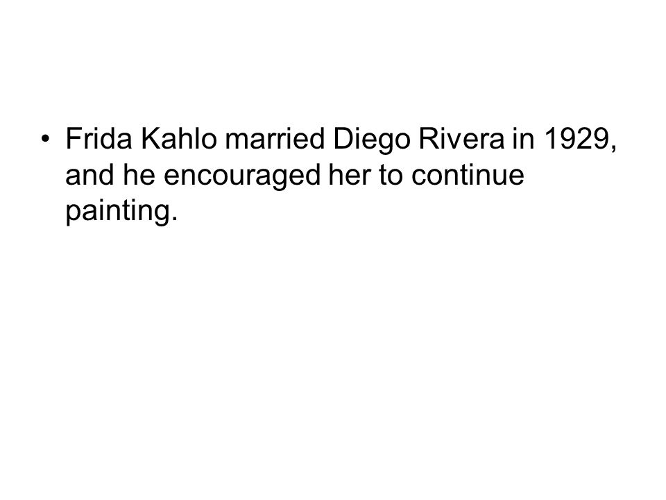 Frida Kahlo married Diego Rivera in 1929, and he encouraged her to continue painting.