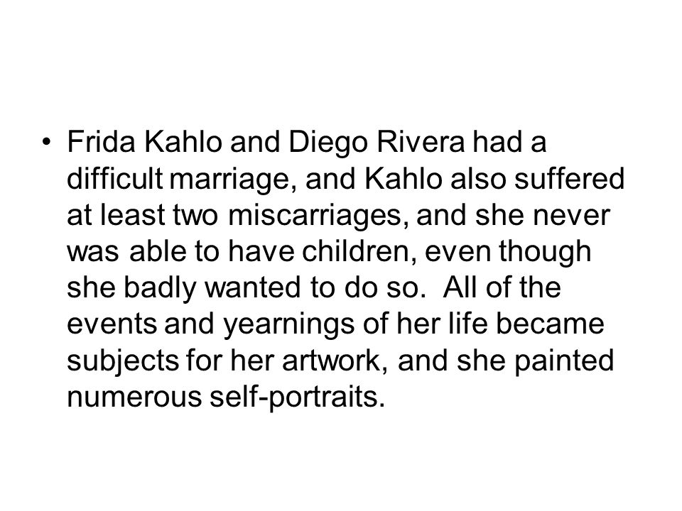 Frida Kahlo and Diego Rivera had a difficult marriage, and Kahlo also suffered at least two miscarriages, and she never was able to have children, even though she badly wanted to do so.