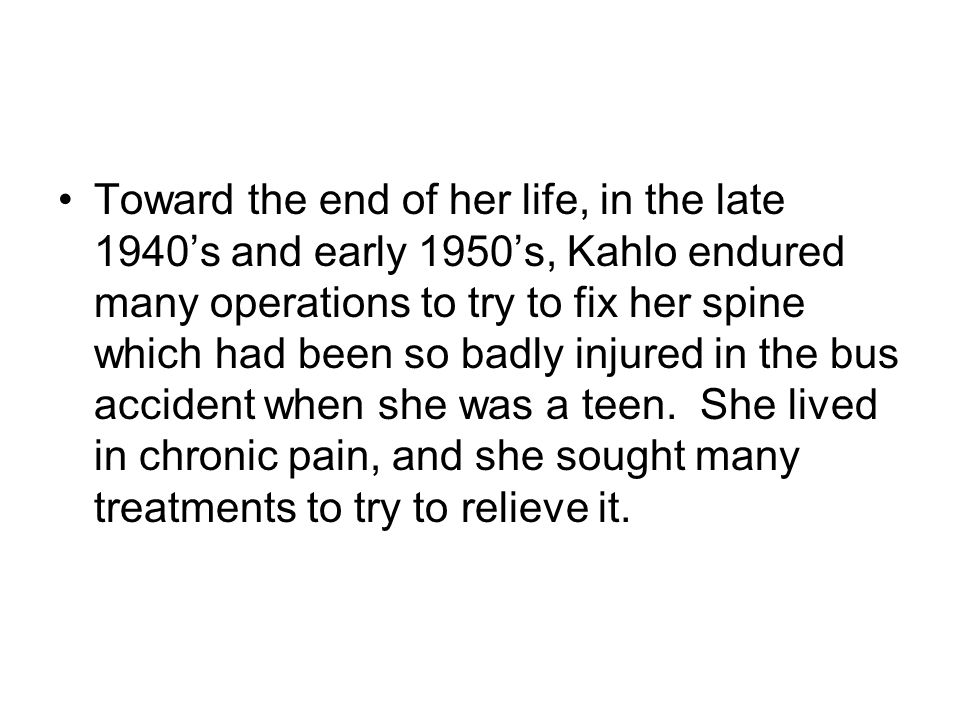 Toward the end of her life, in the late 1940's and early 1950's, Kahlo endured many operations to try to fix her spine which had been so badly injured in the bus accident when she was a teen.