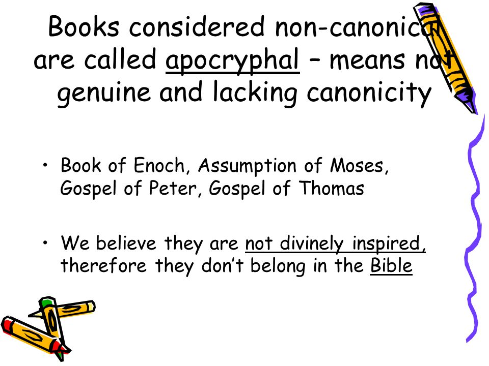 Books considered non-canonical are called apocryphal – means not genuine and lacking canonicity