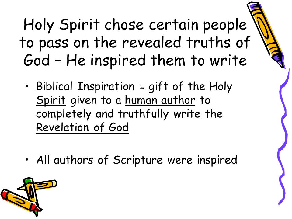 Holy Spirit chose certain people to pass on the revealed truths of God – He inspired them to write