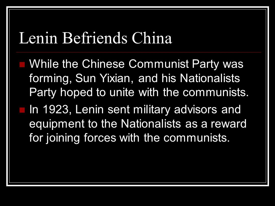 Lenin Befriends China While the Chinese Communist Party was forming, Sun Yixian, and his Nationalists Party hoped to unite with the communists.