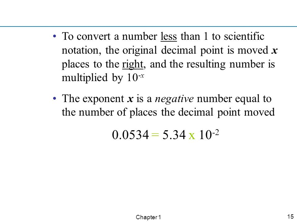 To convert a number less than 1 to scientific notation, the original decimal point is moved x places to the right, and the resulting number is multiplied by 10-x