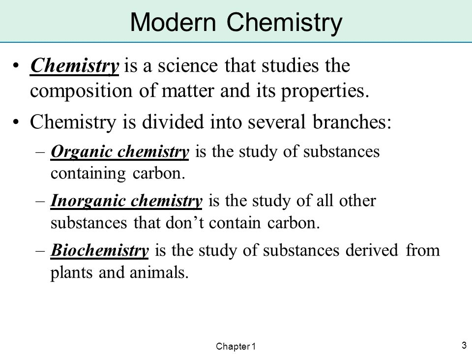 Modern Chemistry Chemistry is a science that studies the composition of matter and its properties. Chemistry is divided into several branches: