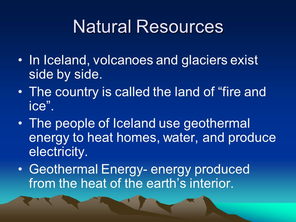 Natural Resources In Iceland, volcanoes and glaciers exist side by side. The country is called the land of fire and ice .