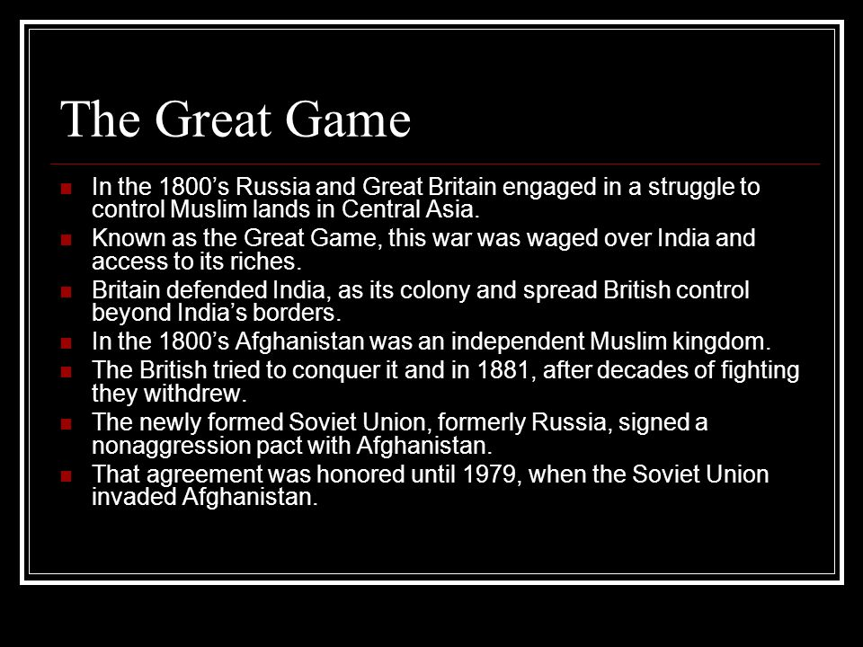 The Great Game In the 1800's Russia and Great Britain engaged in a struggle to control Muslim lands in Central Asia.