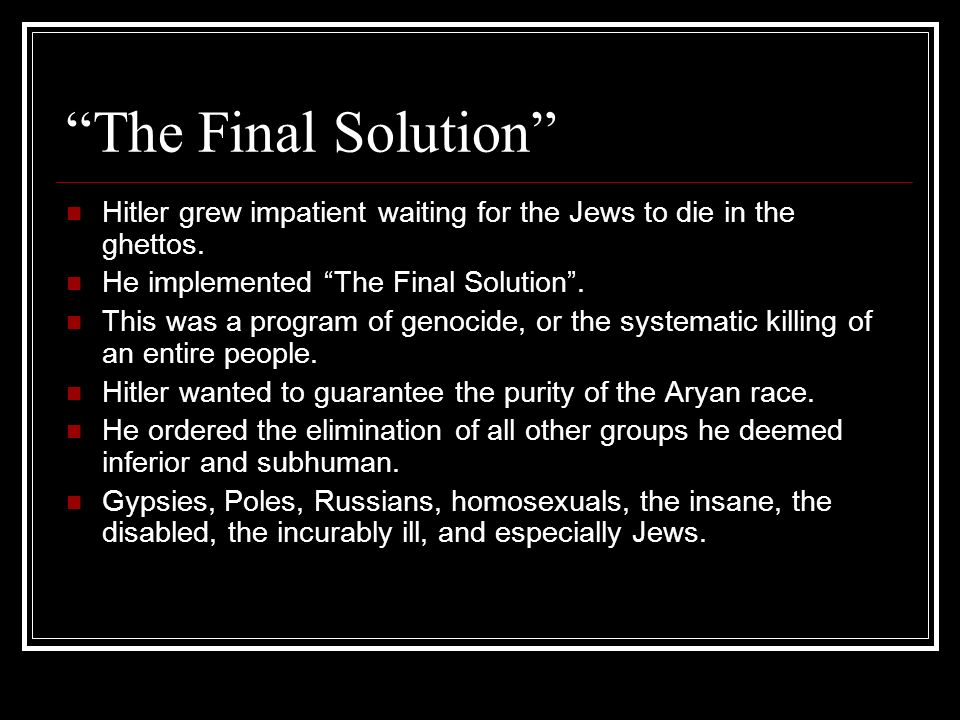 The Final Solution Hitler grew impatient waiting for the Jews to die in the ghettos. He implemented The Final Solution .