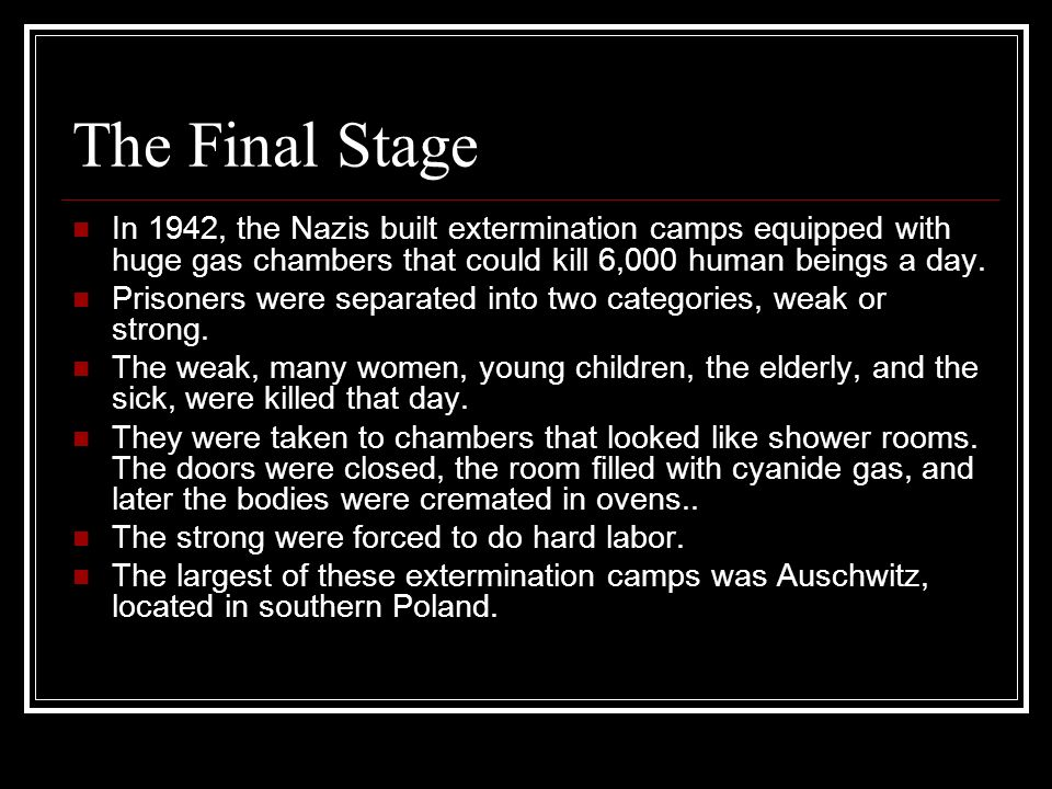 The Final Stage In 1942, the Nazis built extermination camps equipped with huge gas chambers that could kill 6,000 human beings a day.