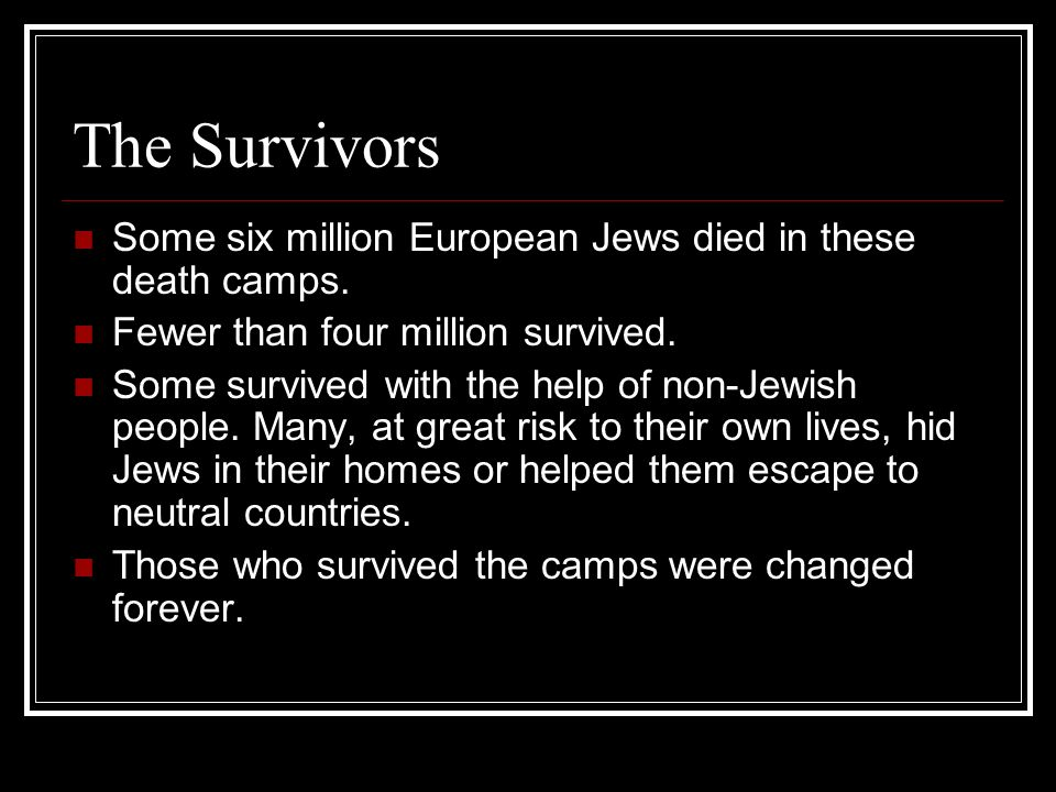 The Survivors Some six million European Jews died in these death camps. Fewer than four million survived.