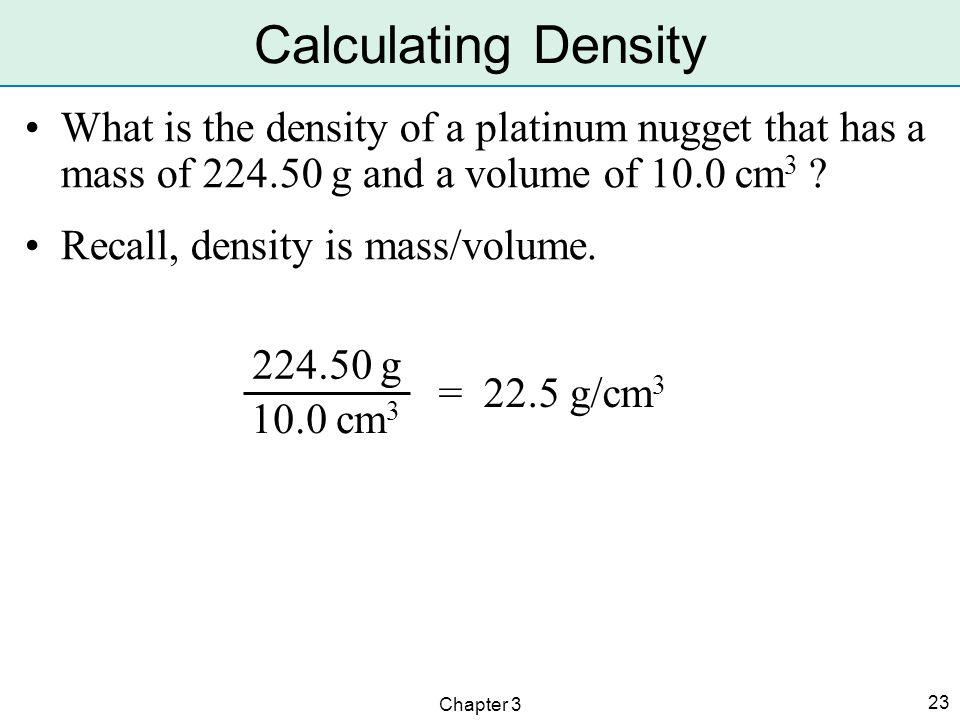 Calculating Density What is the density of a platinum nugget that has a mass of 224.50 g and a volume of 10.0 cm3