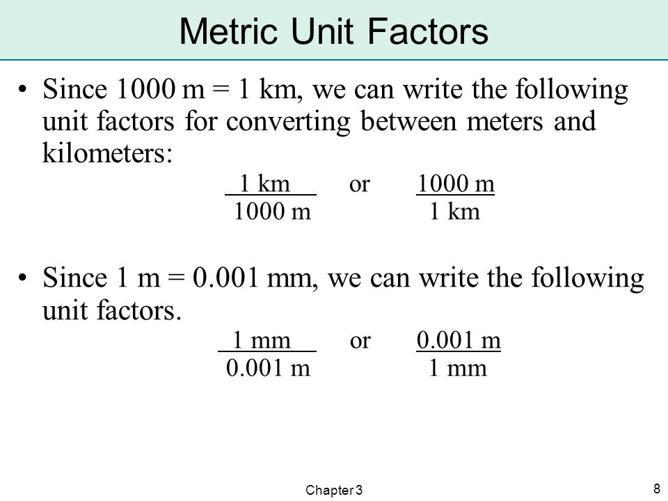 Metric Unit Factors Since 1000 m = 1 km, we can write the following unit factors for converting between meters and kilometers: