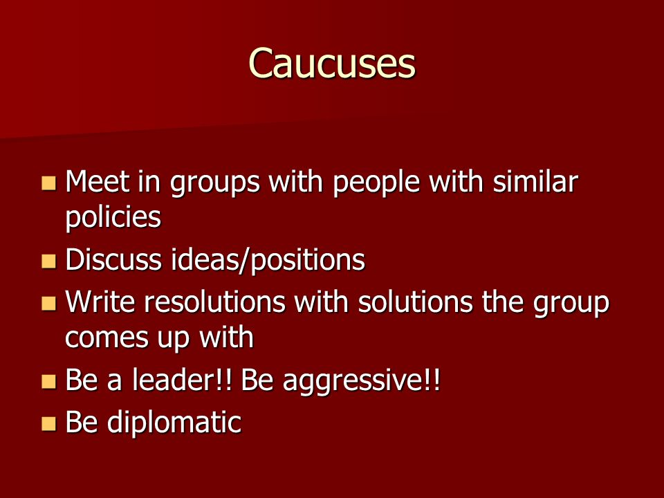 Caucuses Meet in groups with people with similar policies