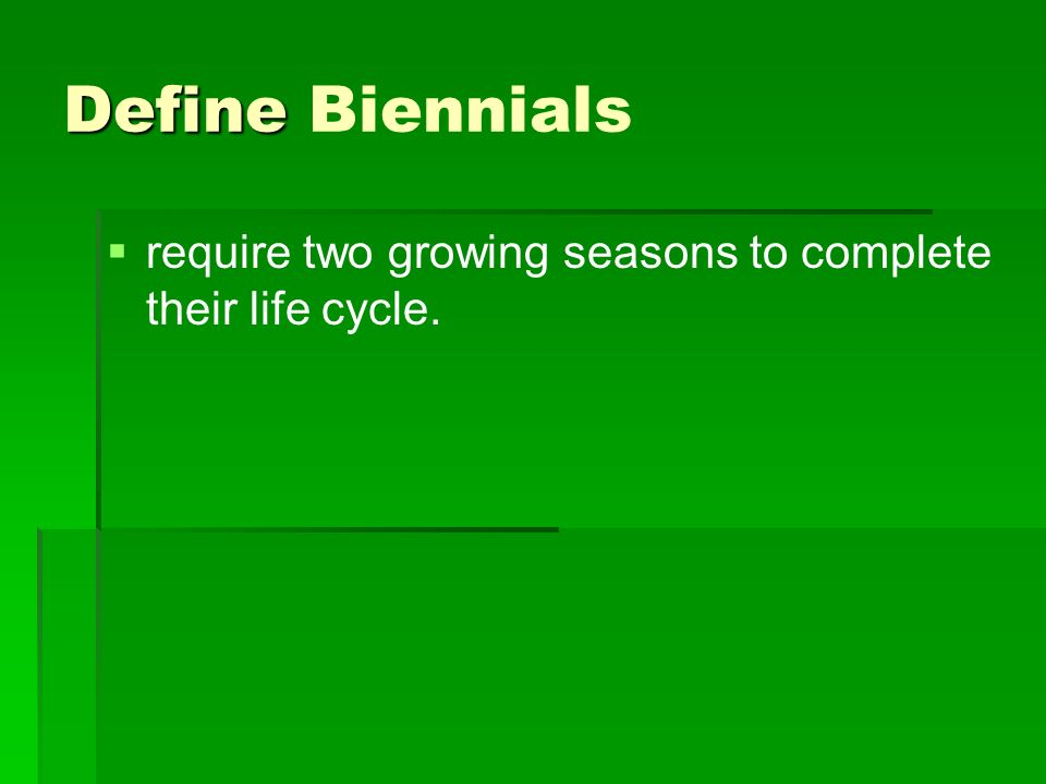 Define Biennials require two growing seasons to complete their life cycle.