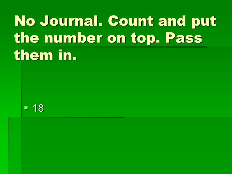No Journal. Count and put the number on top. Pass them in.