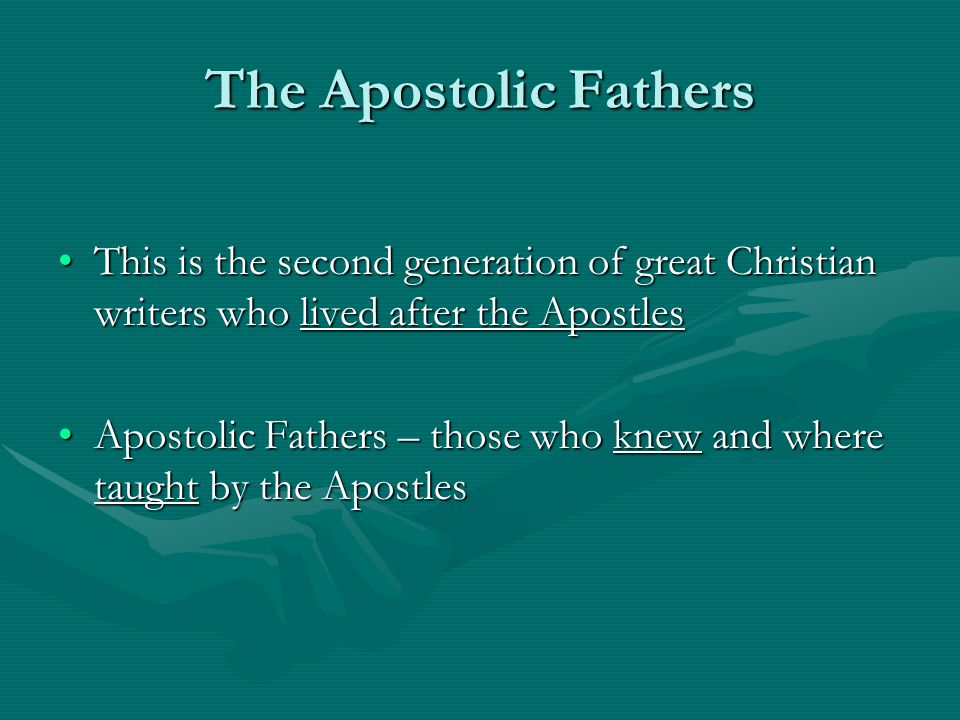 The Apostolic Fathers This is the second generation of great Christian writers who lived after the Apostles.