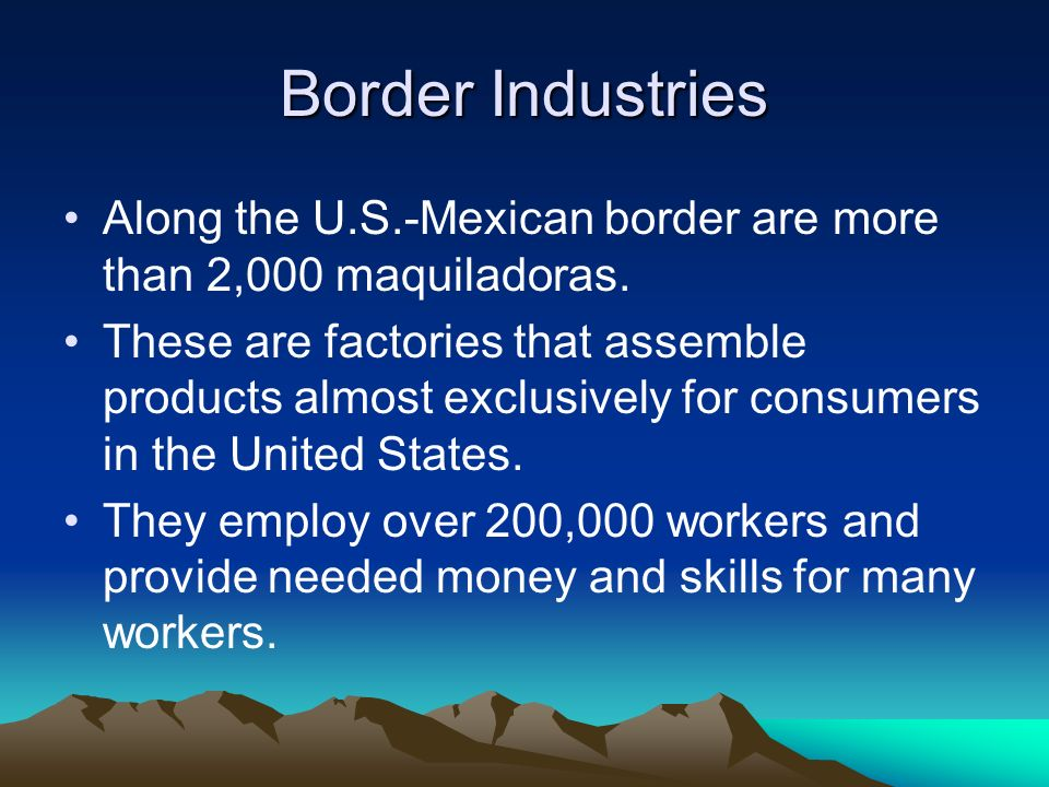 Border Industries Along the U.S.-Mexican border are more than 2,000 maquiladoras.