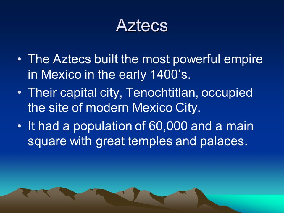 Aztecs The Aztecs built the most powerful empire in Mexico in the early 1400's.