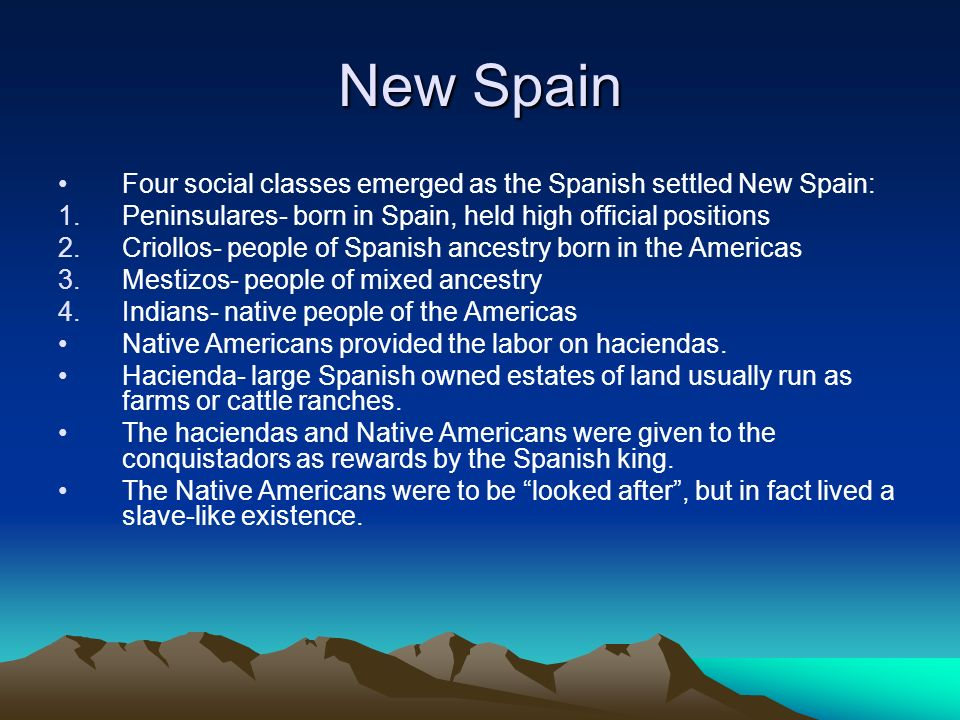 New Spain Four social classes emerged as the Spanish settled New Spain: Peninsulares- born in Spain, held high official positions.