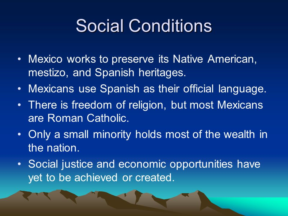 Social Conditions Mexico works to preserve its Native American, mestizo, and Spanish heritages. Mexicans use Spanish as their official language.