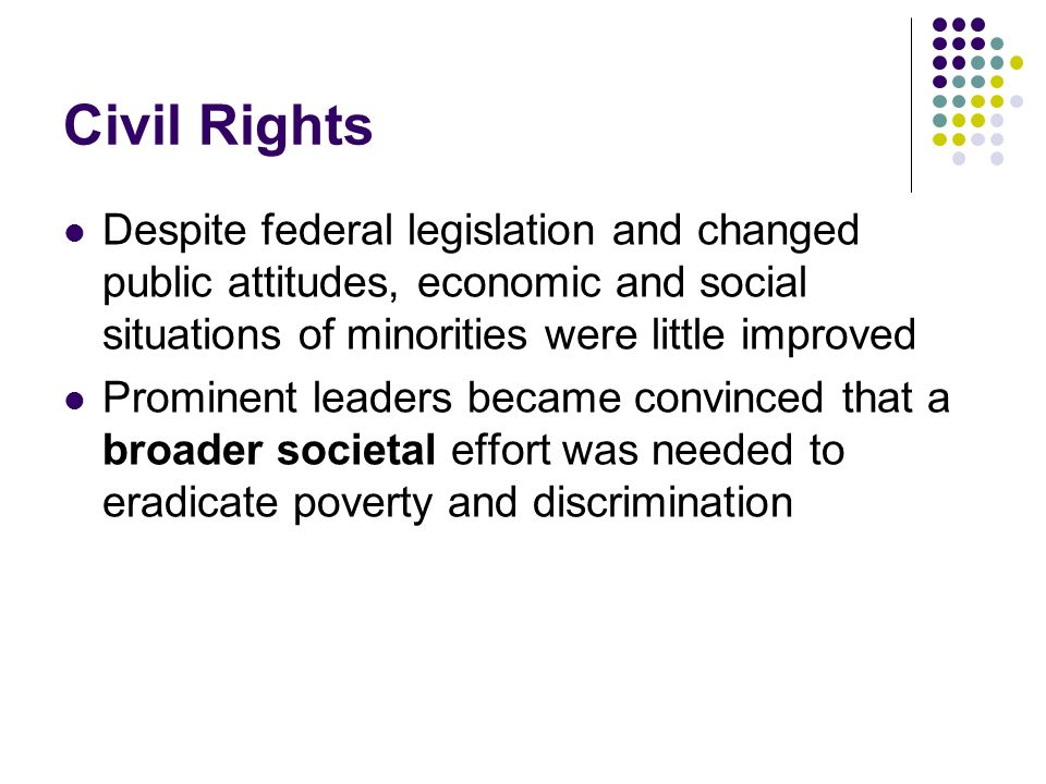Civil Rights Despite federal legislation and changed public attitudes, economic and social situations of minorities were little improved.