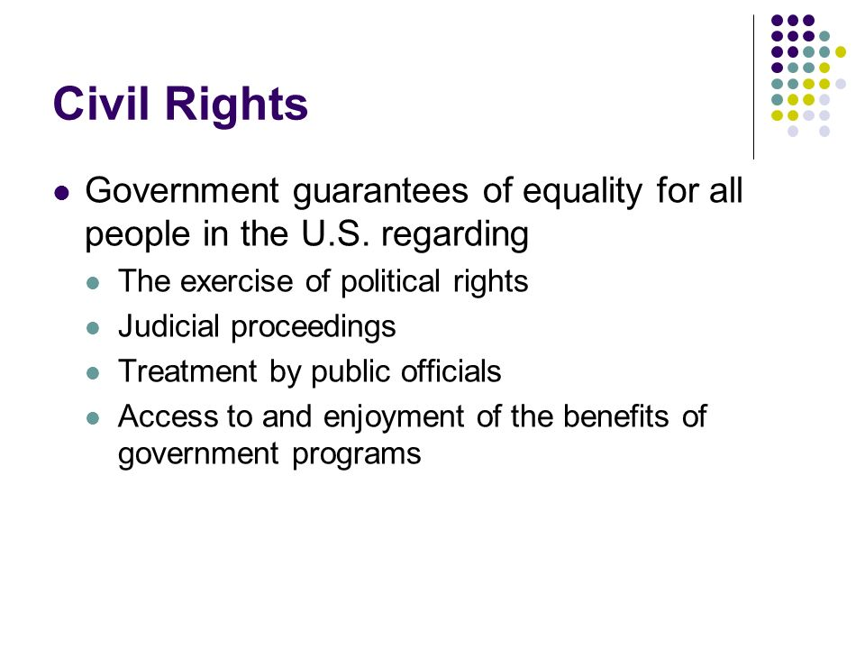 Civil Rights Government guarantees of equality for all people in the U.S. regarding. The exercise of political rights.
