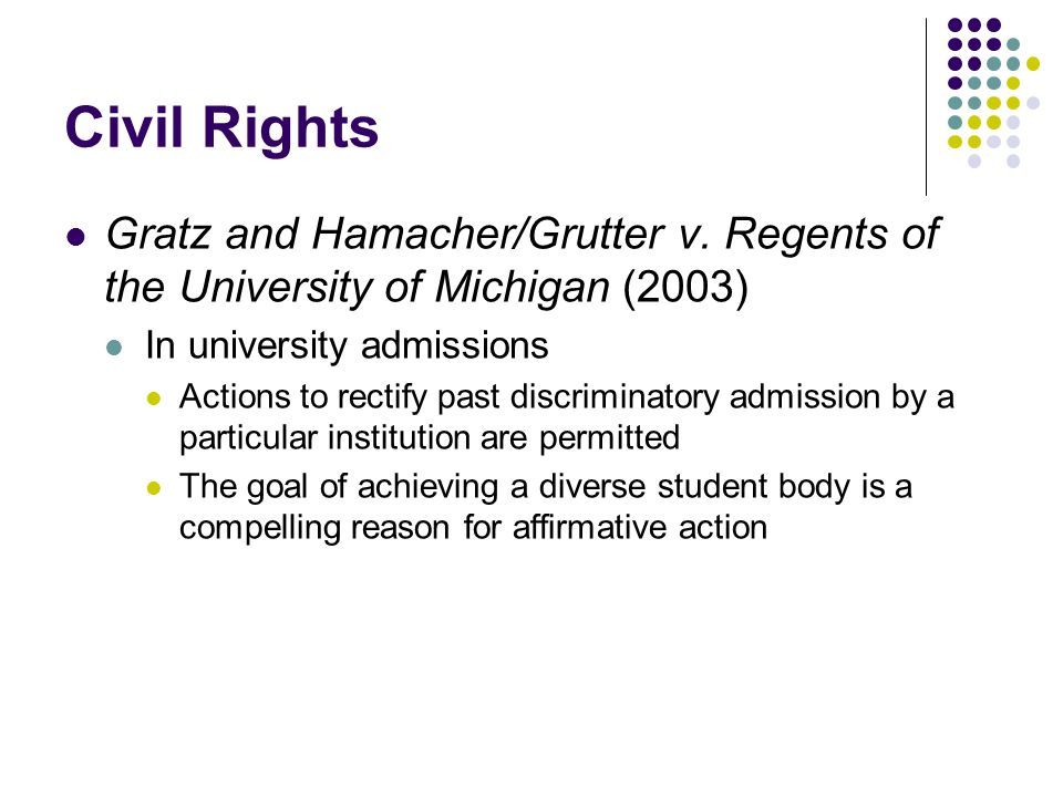 Civil Rights Gratz and Hamacher/Grutter v. Regents of the University of Michigan (2003) In university admissions.