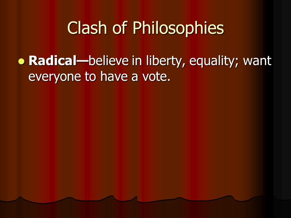 Clash of Philosophies Radical—believe in liberty, equality; want everyone to have a vote.