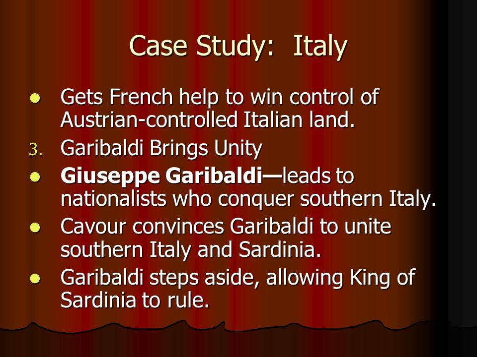 Case Study: Italy Gets French help to win control of Austrian-controlled Italian land. Garibaldi Brings Unity.