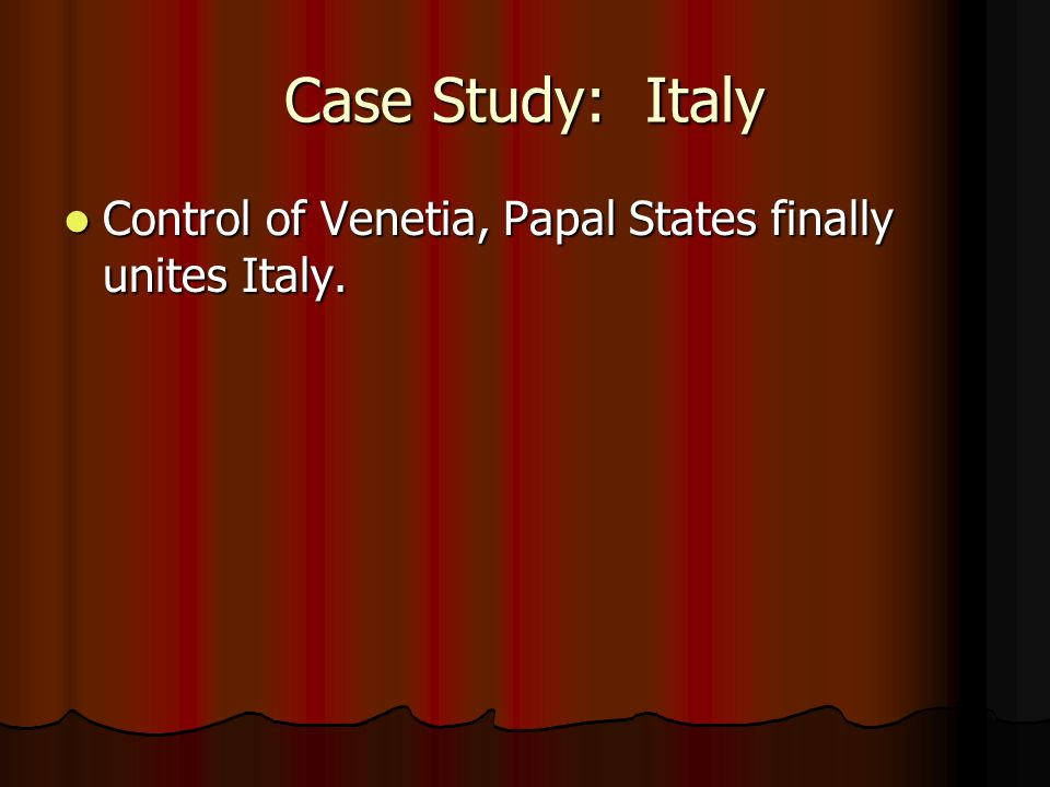 Case Study: Italy Control of Venetia, Papal States finally unites Italy.