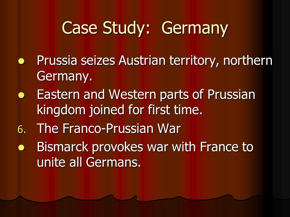 Case Study: Germany Prussia seizes Austrian territory, northern Germany. Eastern and Western parts of Prussian kingdom joined for first time.