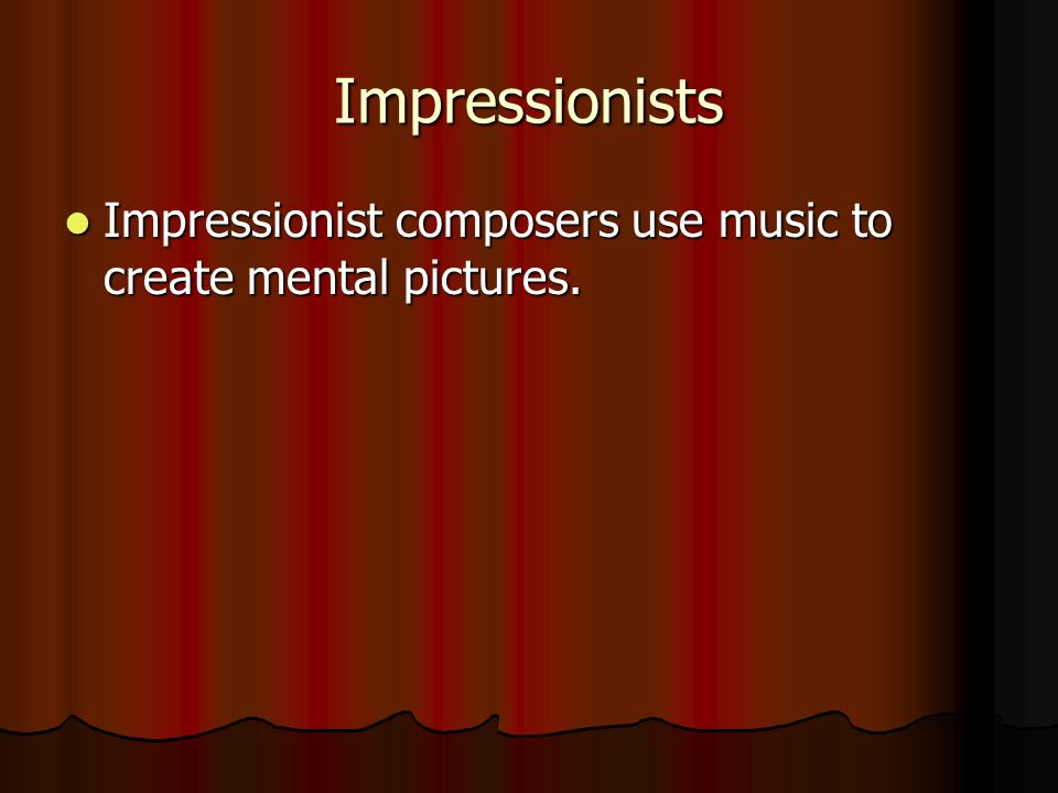 Impressionists Impressionist composers use music to create mental pictures.