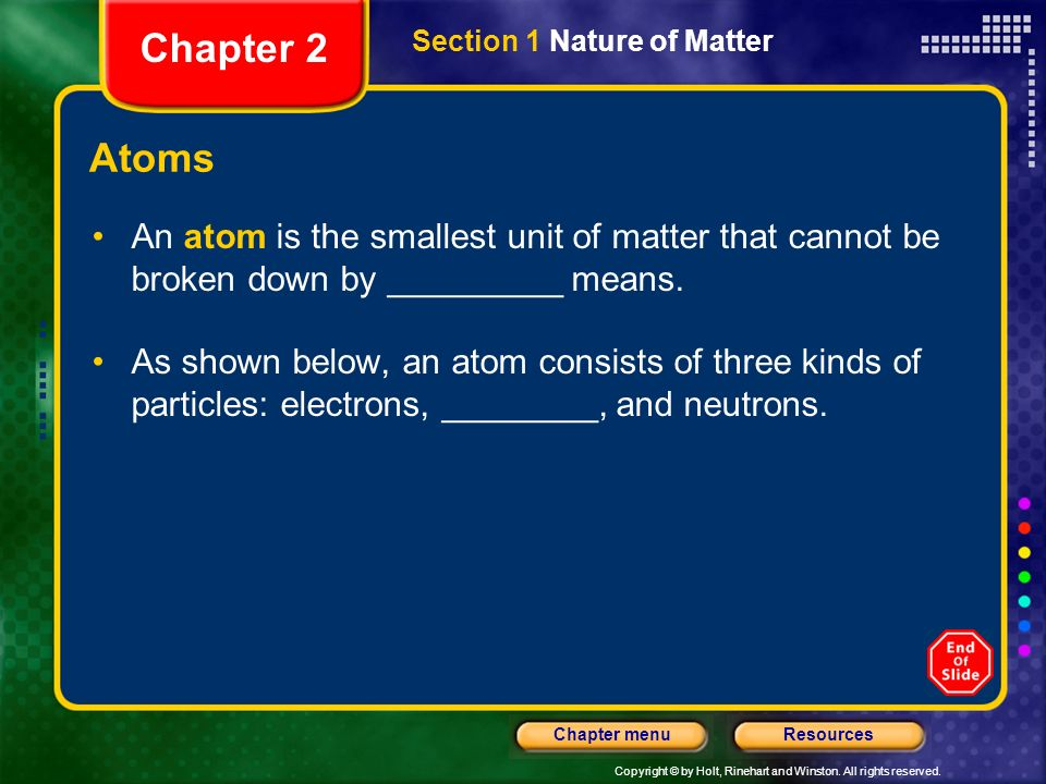 Chapter 2 Section 1 Nature of Matter. Atoms. An atom is the smallest unit of matter that cannot be broken down by _________ means.