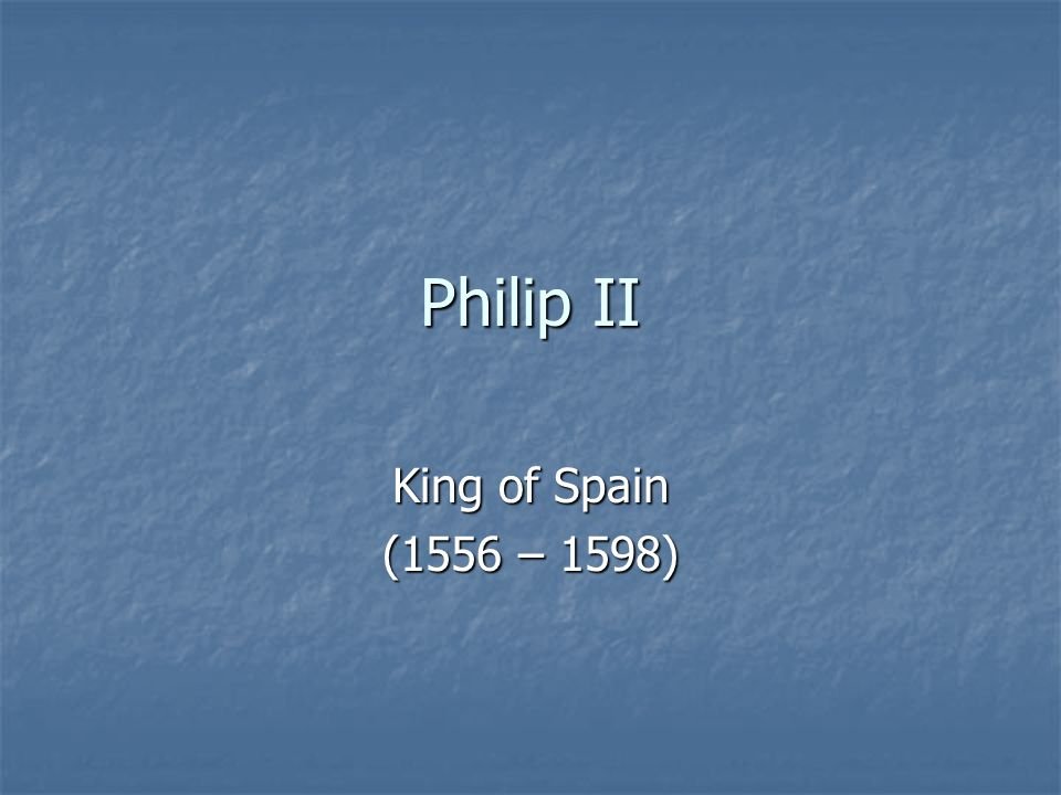 Philip II King of Spain (1556 – 1598)