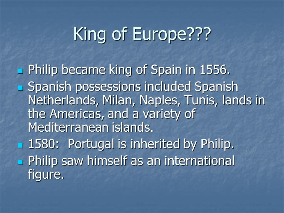 King of Europe Philip became king of Spain in 1556.