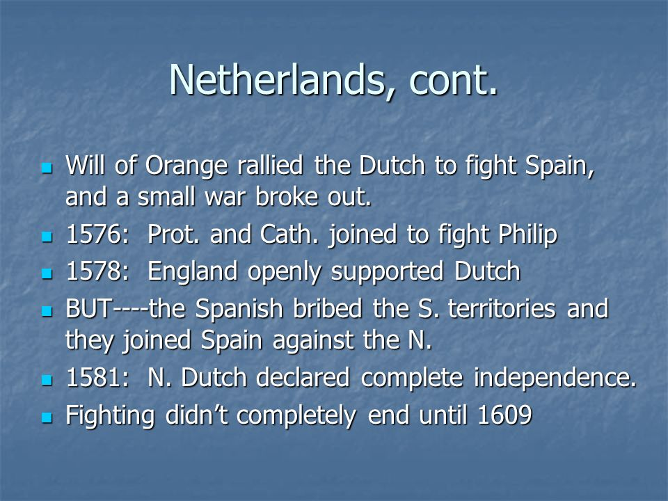 Netherlands, cont. Will of Orange rallied the Dutch to fight Spain, and a small war broke out. 1576: Prot. and Cath. joined to fight Philip.