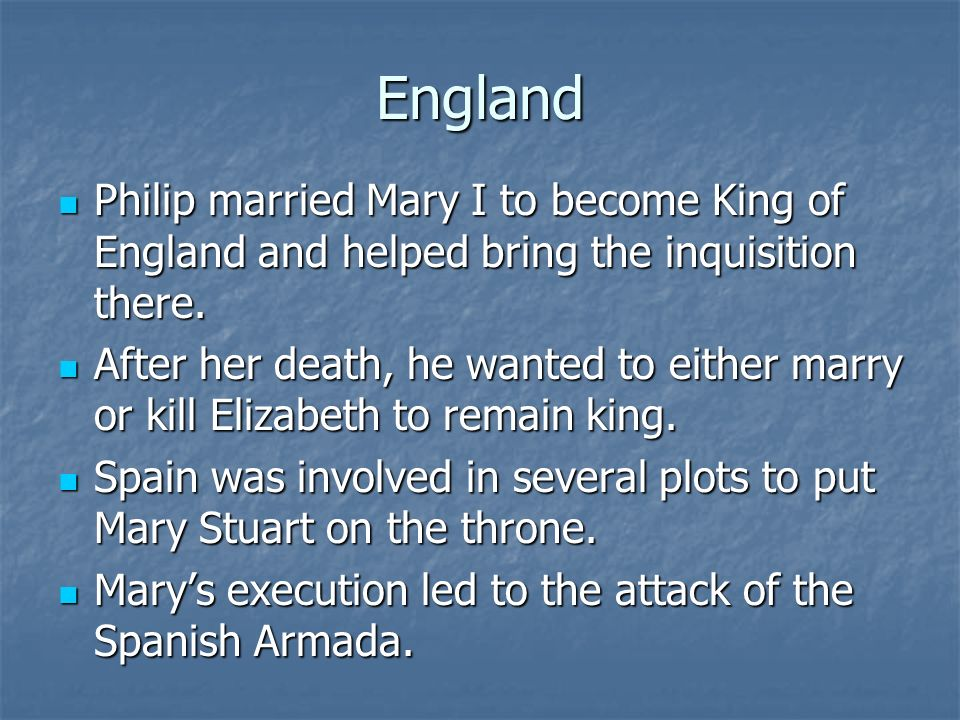 England Philip married Mary I to become King of England and helped bring the inquisition there.